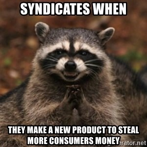 evil raccoon - Syndicates when they make a new product to steal more consumers money
