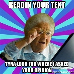 old lady - Readin your text tyna look for where i asked your opinion