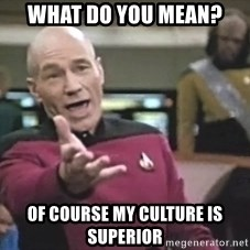 Captain Picard - What do you mean? of course my culture is superior