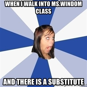 Annoying Facebook Girl - when i walk into ms.windom class and there is a substitute