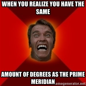 Angry Arnold - when you realize you have the same amount of degrees as the prime meridian