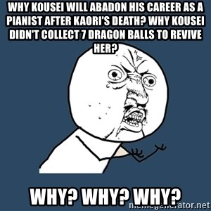 Y U No - Why Kousei will abadon his career as a pianist after Kaori's death? Why Kousei didn't collect 7 dragon balls to revive her? Why? Why? Why?