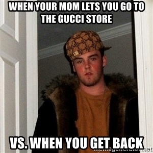 Scumbag Steve - When your mom lets you go to the Gucci Store  Vs. when you get back