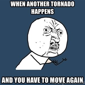 Y U No - when another tornado happens and you have to move again