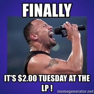 The Rock Catchphrase - FINALLY IT'S $2.00 TUESDAY AT THE LP !