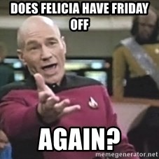 Captain Picard - Does Felicia have Friday off again?