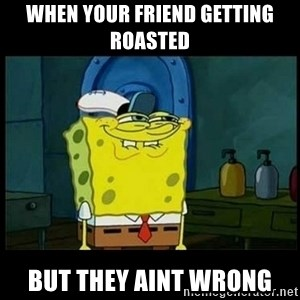 Don't you, Squidward? - When your friend getting roasted  but they aint wrong
