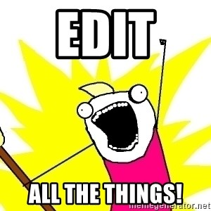 X ALL THE THINGS - EDIT  ALL THE THINGS!