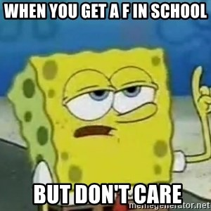 Tough Spongebob - when you get a F in school  but don't care