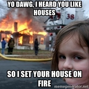 Disaster Girl - Yo dawg, I heard you like houses so I set your house on fire