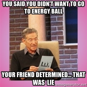 MAURY PV - You said you didn't want to go to Energy Ball Your friend determined... that was  lie