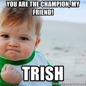 fist pump baby - You are the Champion, my friend! Trish
