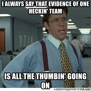 That would be great - I always say that evidence of one heckin' team is all the thumbin' going on
