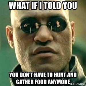 what if i told you matri - WHAt if I told you You don't have to hunt and gather food anymore