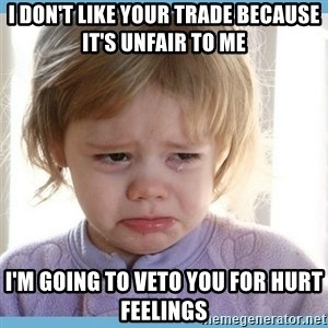 crying kid - I don't like your trade because it's unfair to me I'm going to veto you for hurt feelings