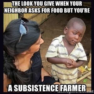 Skeptical third-world kid - the look you give when your neighbor asks for food but you're a subsistence farmer