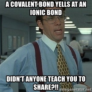 Office Space Boss - A COVALENT BOND YELLS AT AN IONIC BOND DIDN'T ANYONE TEACH YOU TO SHARE?!!