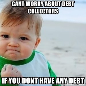 fist pump baby - Cant worry about debt collectors If you dont have any debt