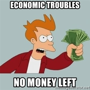Shut Up And Take My Money Fry - Economic Troubles No money left