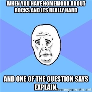 Okay Guy - when you have homework about rocks and its really hard and one of the question says explain.