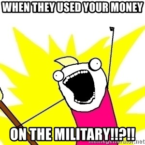 X ALL THE THINGS - When they used your money  on the military!!?!!
