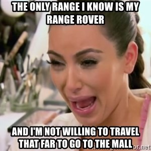 Kim Kardashian Crying - the only range i know is my range rover and i'm not willing to travel that far to go to the mall