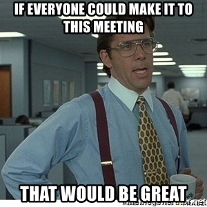 That would be great - If everyone could make it to this meeting That would be great
