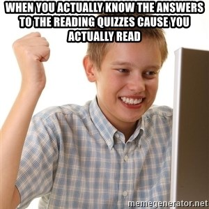 First Day on the internet kid - when you actually know the answers to the reading quizzes cause you actually read