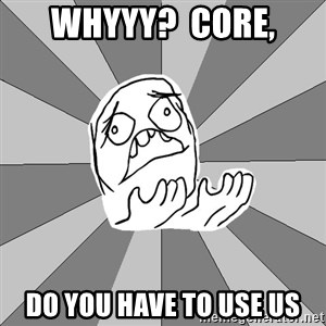 Whyyy??? - Whyyy?  core, Do you have to use us