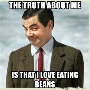 MR bean - The truth about me Is that I love eating beans