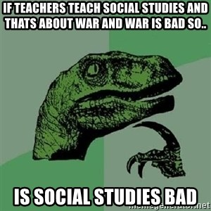Philosoraptor - If teachers teach social studies and thats about war and war is bad so.. is social studies bad