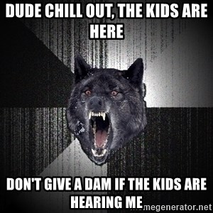 Insanity Wolf - Dude chill out, the kids are here Don't give a dam if the kids are hearing me