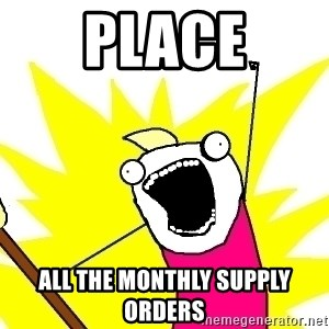X ALL THE THINGS - Place all the monthly supply orders