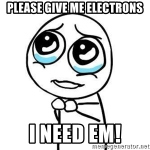 Please guy - please give me electrons I need em!