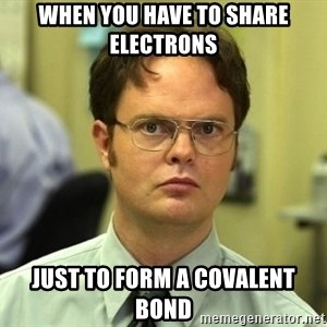 Dwight Schrute - When you have to share electrons just to form a covalent bond