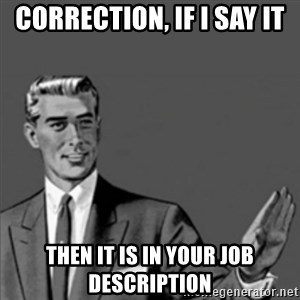 Correction Guy - Correction, If i say it then it is in your job description