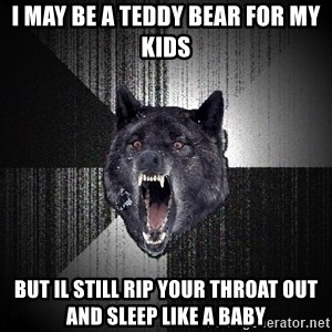 Insanity Wolf - I may be a teddy bear for my kids But il still rip your throat out and sleep like a baby