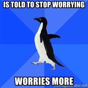 Socially Awkward Penguin - Is told to stop worrying Worries more