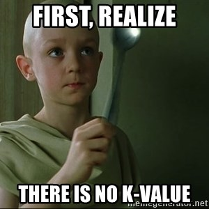 There is no spoon - First, realize There is no k-value