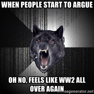 Insanity Wolf - when people start to argue Oh no, feels like WW2 all over again