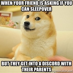 so doge - when your friend is asking if you can sleepover but they get into a discord with their parents