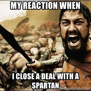 This Is Sparta Meme - My reaction when  i close a deal with a spartan