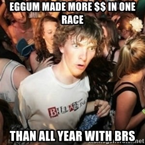 Sudden clarity clarence - eggum made more $$ in one race than all year with brs