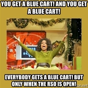 Oprah You get a - you get a blue cart! and you get a blue cart!  everybody gets a blue cart! but only when the rso is open!