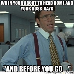 """That would be great - when your about to head home and your boss  says """"and before you go...."""""""