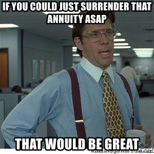 That would be great - If you could just surrender that Annuity ASAP That would be great
