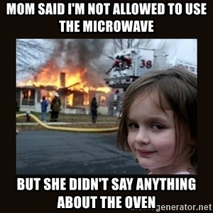 burning house girl - mom said i'm not allowed to use the microwave  but she didn't say anything about the oven