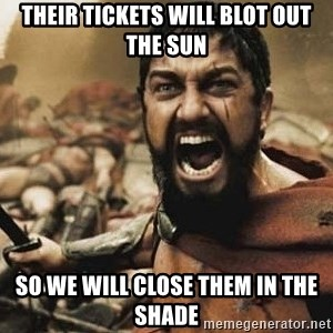 300 - Their tickets will blot out the sun So we will close them in the shade