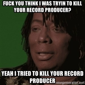 Rick James - fuck you think i was tryin to kill your record producer? yeah I tried to kill your record producer