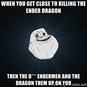 Forever Alone - When you get close to killing the ender dragon Then the d*** endermen and the dragon them up on you